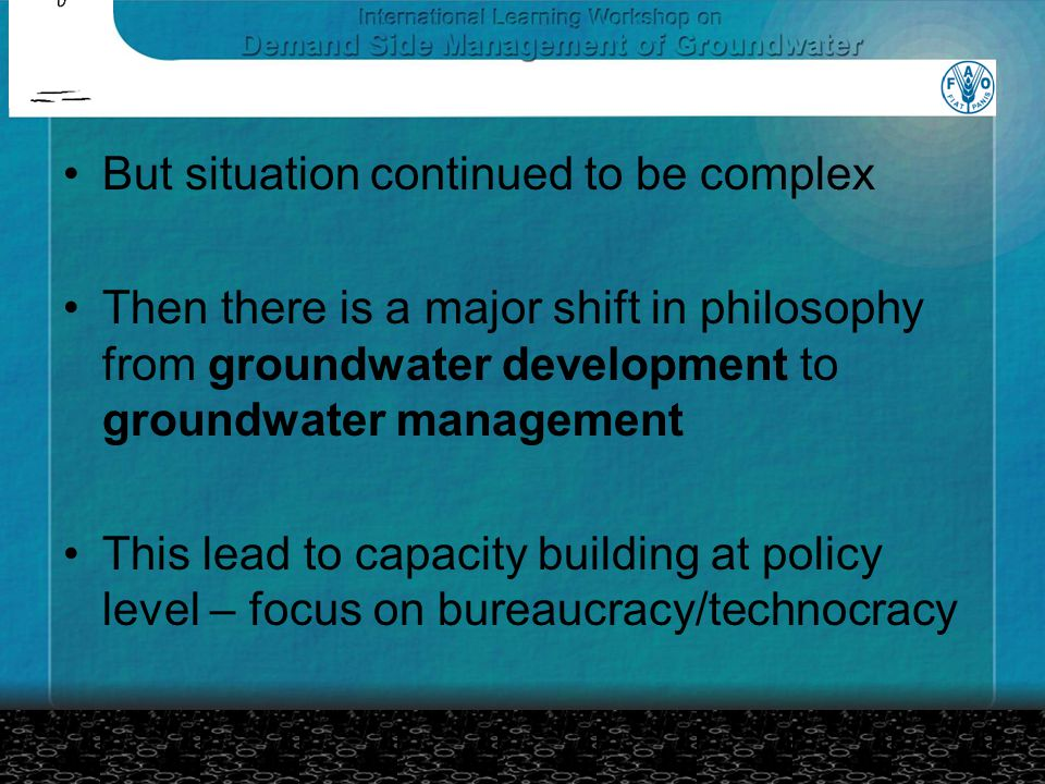But situation continued to be complex Then there is a major shift in philosophy from groundwater development to groundwater management This lead to capacity building at policy level – focus on bureaucracy/technocracy