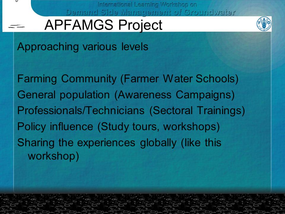APFAMGS Project Approaching various levels Farming Community (Farmer Water Schools) General population (Awareness Campaigns) Professionals/Technicians (Sectoral Trainings) Policy influence (Study tours, workshops) Sharing the experiences globally (Iike this workshop)