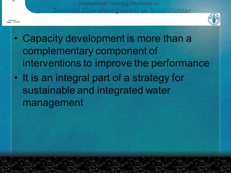 Capacity development is more than a complementary component of interventions to improve the performance It is an integral part of a strategy for sustainable and integrated water management