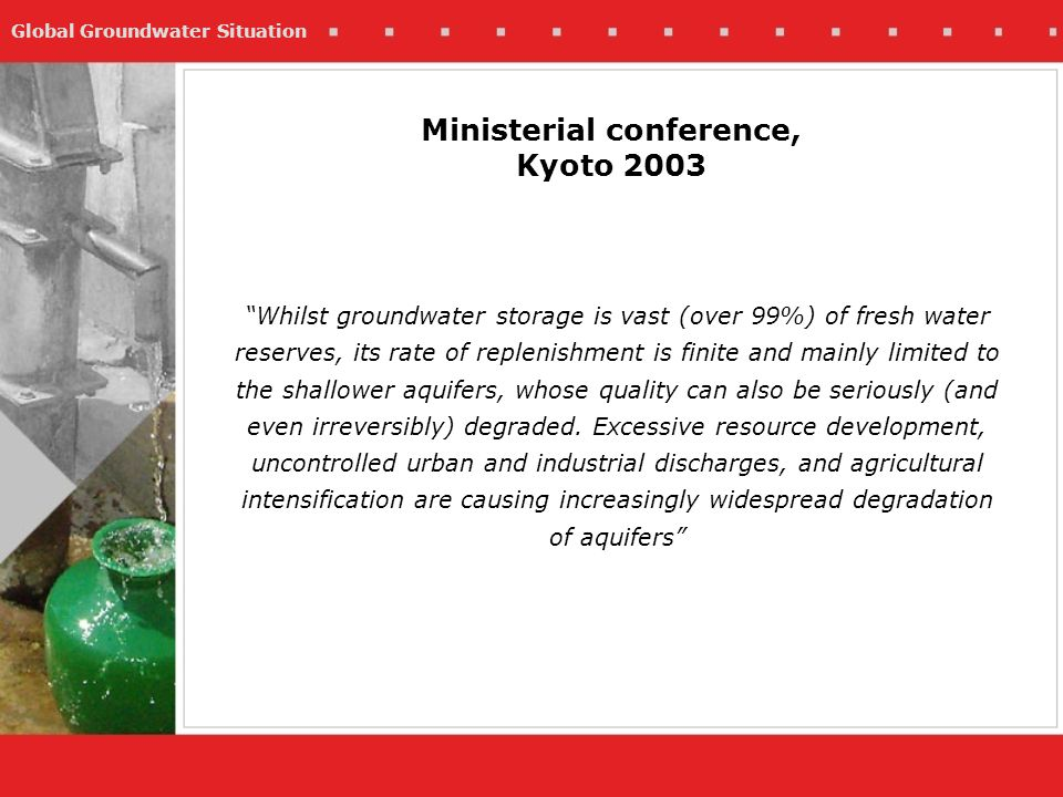 Global Groundwater Situation Ministerial conference, Kyoto 2003 Whilst groundwater storage is vast (over 99%) of fresh water reserves, its rate of replenishment is finite and mainly limited to the shallower aquifers, whose quality can also be seriously (and even irreversibly) degraded.