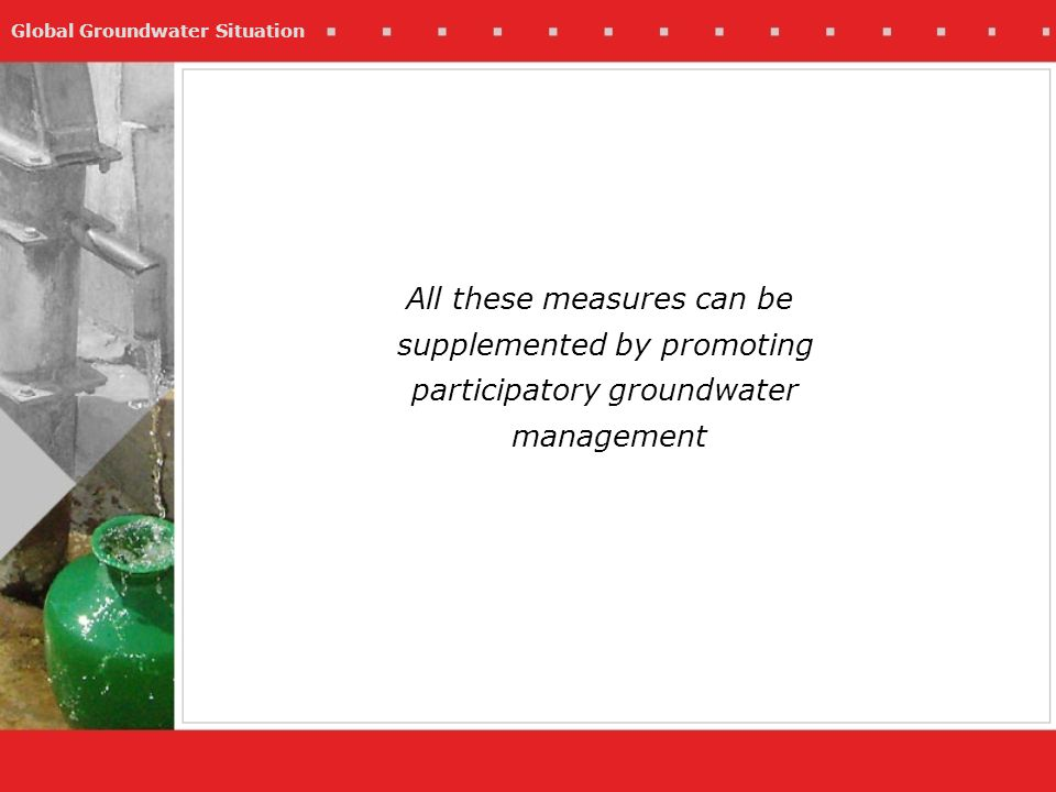 Global Groundwater Situation All these measures can be supplemented by promoting participatory groundwater management