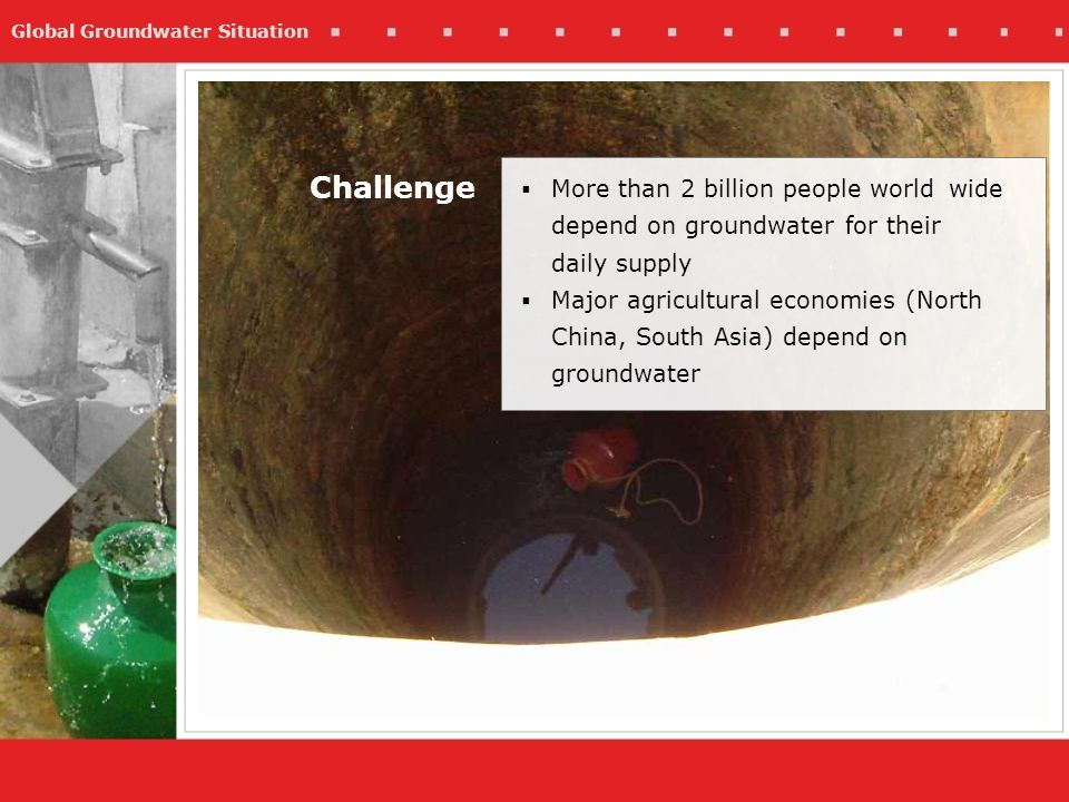Global Groundwater Situation Challenge More than 2 billion people world wide depend on groundwater for their daily supply Major agricultural economies (North China, South Asia) depend on groundwater