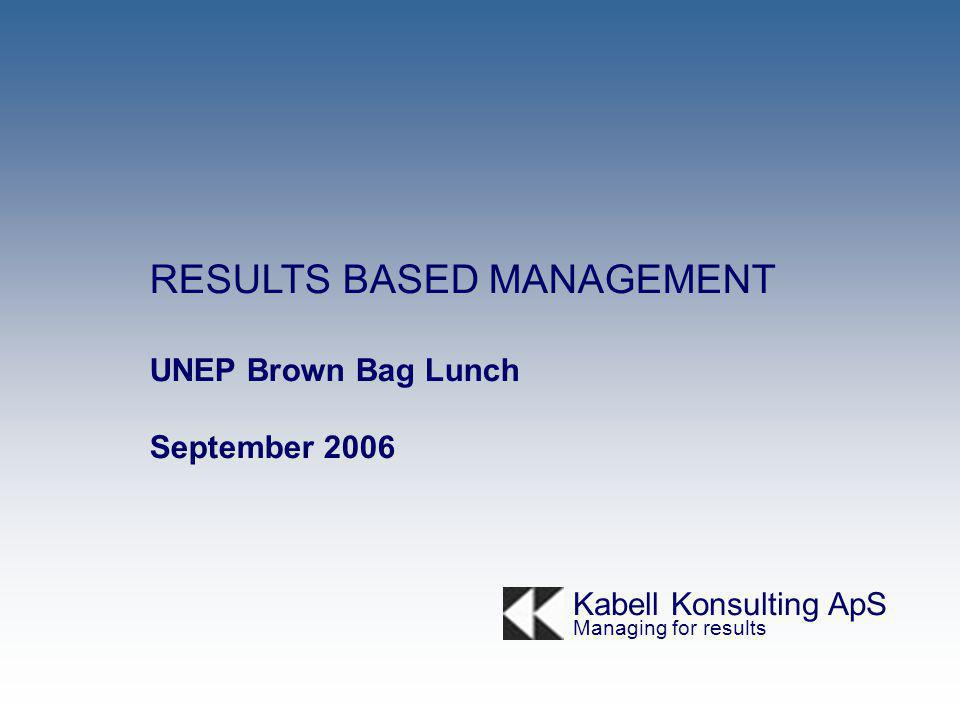 RESULTS BASED MANAGEMENT UNEP Brown Bag Lunch September 2006 Kabell Konsulting ApS Managing for results