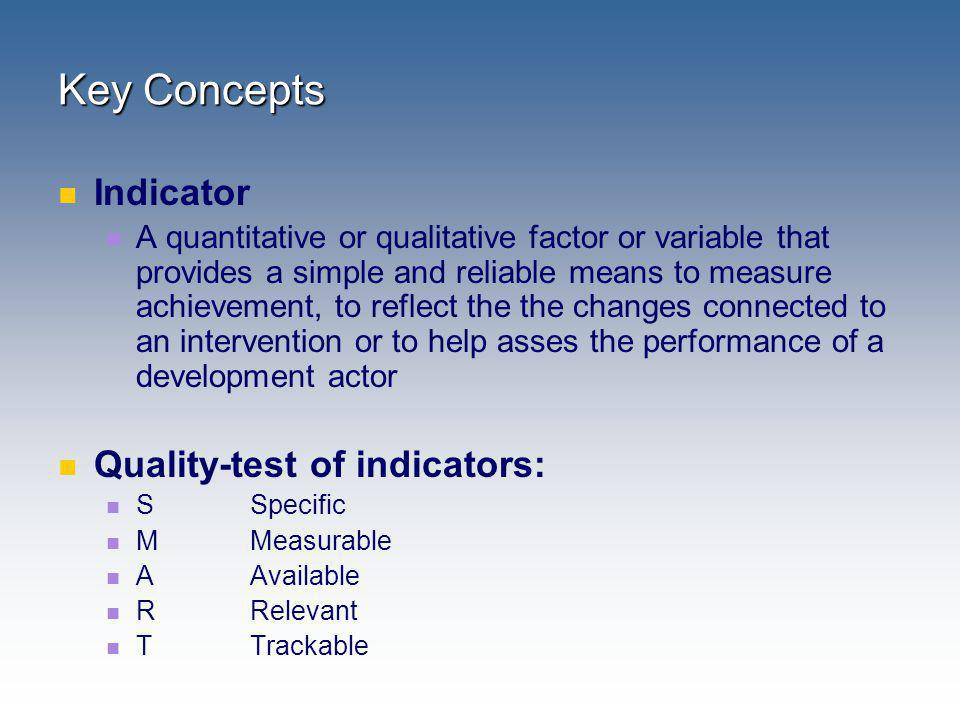 Key Concepts Indicator A quantitative or qualitative factor or variable that provides a simple and reliable means to measure achievement, to reflect t