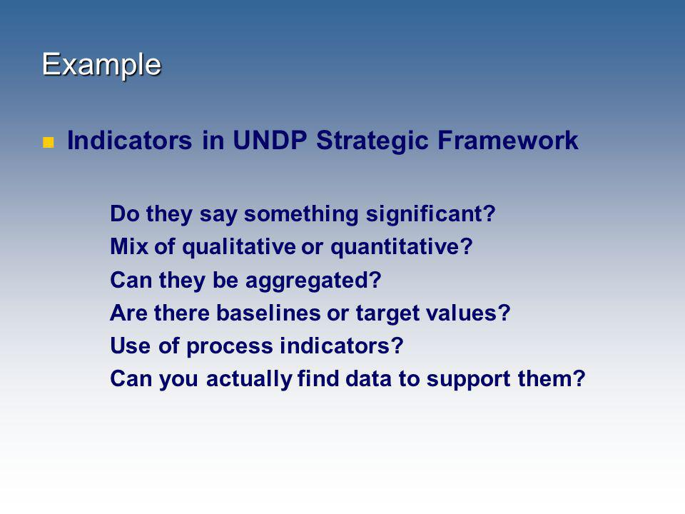 Example Indicators in UNDP Strategic Framework Do they say something significant? Mix of qualitative or quantitative? Can they be aggregated? Are ther