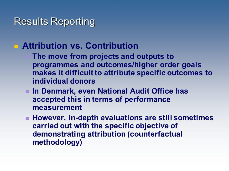 Results Reporting Attribution vs. Contribution The move from projects and outputs to programmes and outcomes/higher order goals makes it difficult to