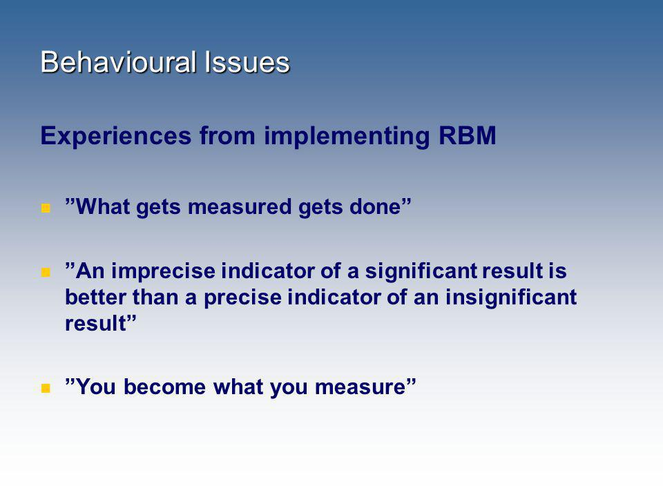 Behavioural Issues Experiences from implementing RBM What gets measured gets done An imprecise indicator of a significant result is better than a prec