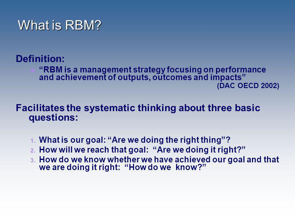 What is RBM? Definition: RBM is a management strategy focusing on performance and achievement of outputs, outcomes and impacts (DAC OECD 2002) Facilit