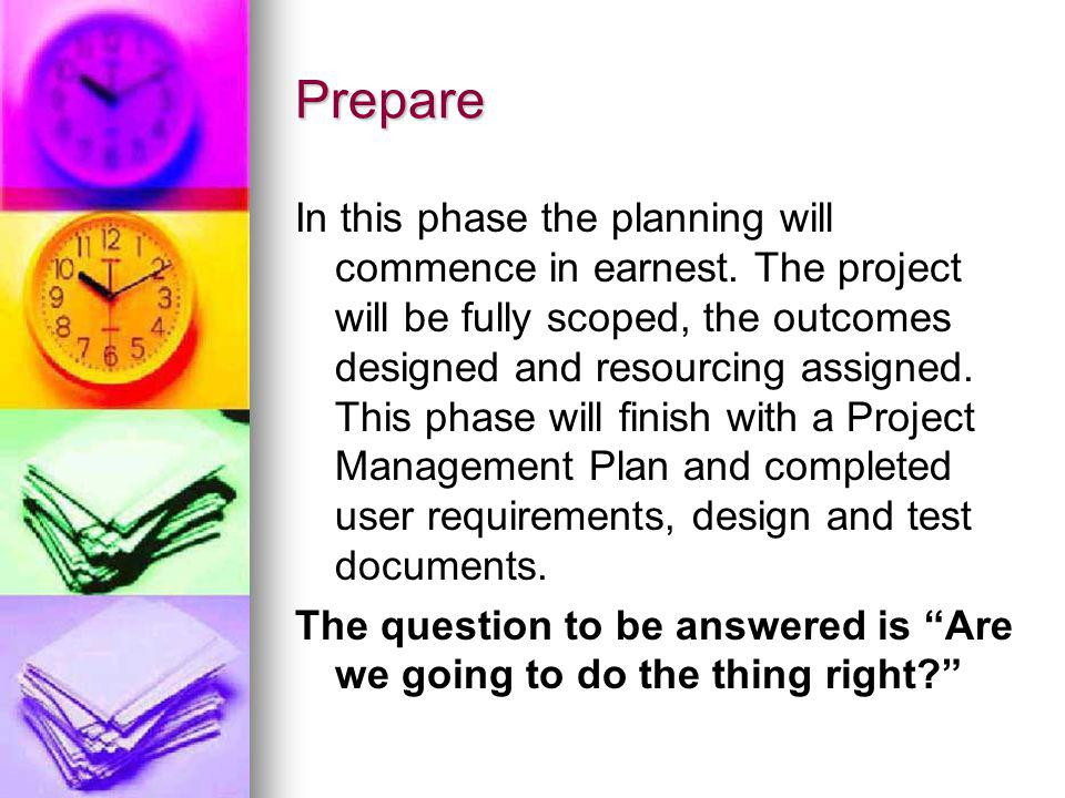 Prepare In this phase the planning will commence in earnest. The project will be fully scoped, the outcomes designed and resourcing assigned. This pha