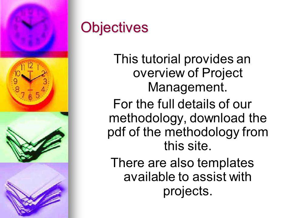 Objectives This tutorial provides an overview of Project Management. For the full details of our methodology, download the pdf of the methodology from