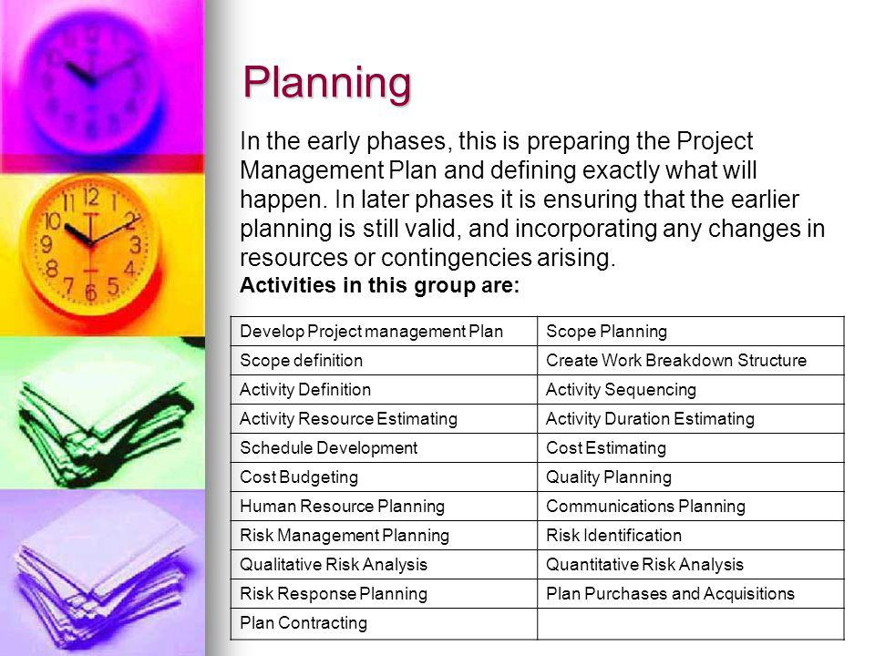 Planning In the early phases, this is preparing the Project Management Plan and defining exactly what will happen. In later phases it is ensuring that