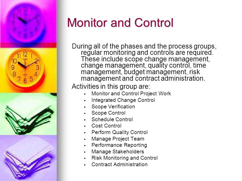 Monitor and Control During all of the phases and the process groups, regular monitoring and controls are required. These include scope change manageme