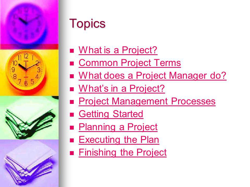 Topics What is a Project? Common Project Terms What does a Project Manager do? Whats in a Project? Project Management Processes Getting Started Planni