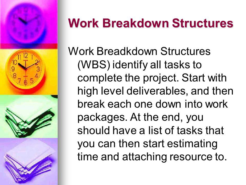 Work Breakdown Structures Work Breadkdown Structures (WBS) identify all tasks to complete the project. Start with high level deliverables, and then br