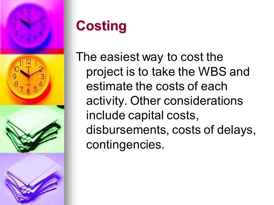 Costing The easiest way to cost the project is to take the WBS and estimate the costs of each activity. Other considerations include capital costs, di