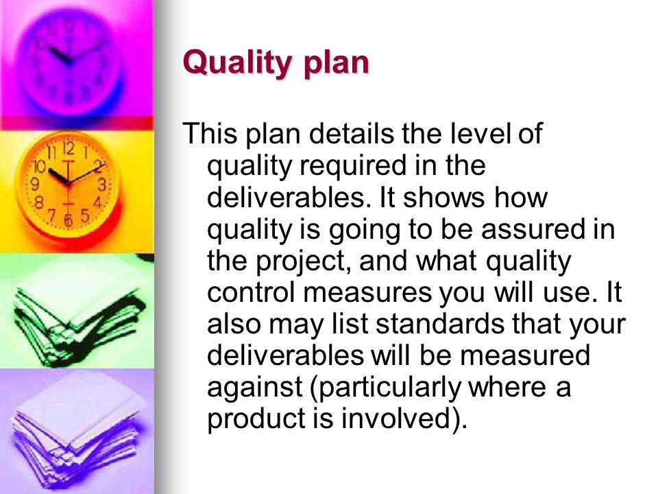 Quality plan This plan details the level of quality required in the deliverables. It shows how quality is going to be assured in the project, and what