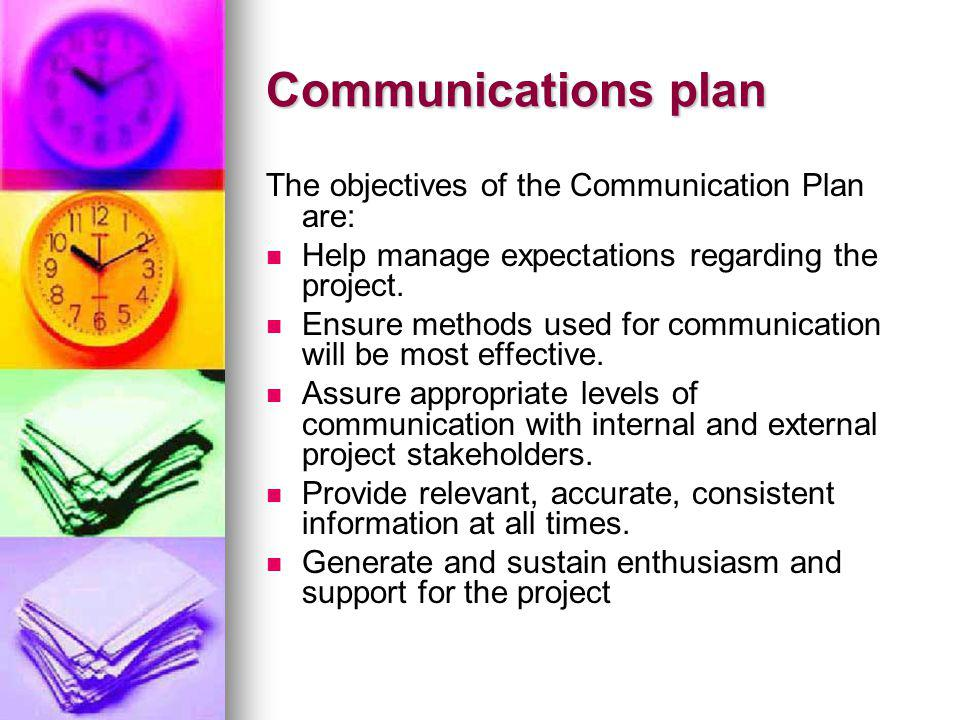 Communications plan The objectives of the Communication Plan are: Help manage expectations regarding the project. Ensure methods used for communicatio