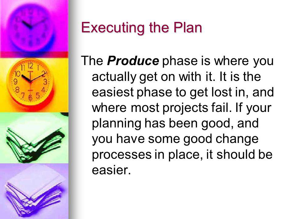 Executing the Plan The Produce phase is where you actually get on with it. It is the easiest phase to get lost in, and where most projects fail. If yo