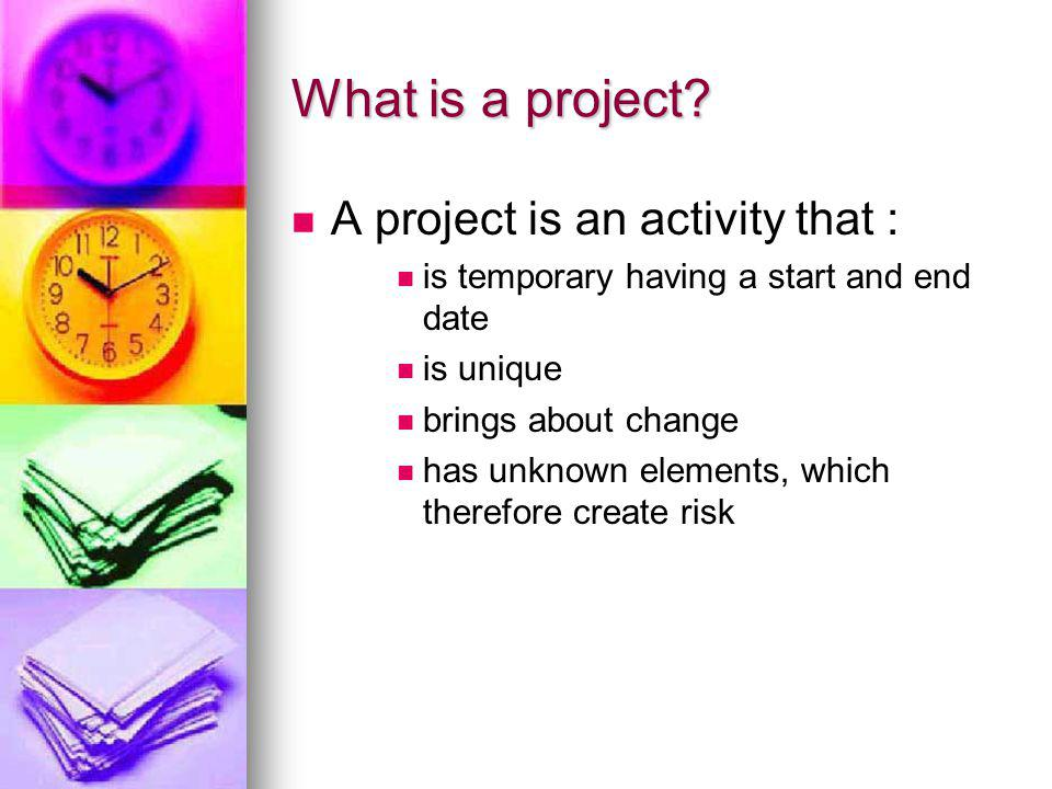 What is a project? A project is an activity that : is temporary having a start and end date is unique brings about change has unknown elements, which