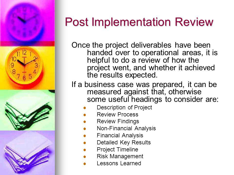 Post Implementation Review Once the project deliverables have been handed over to operational areas, it is helpful to do a review of how the project w