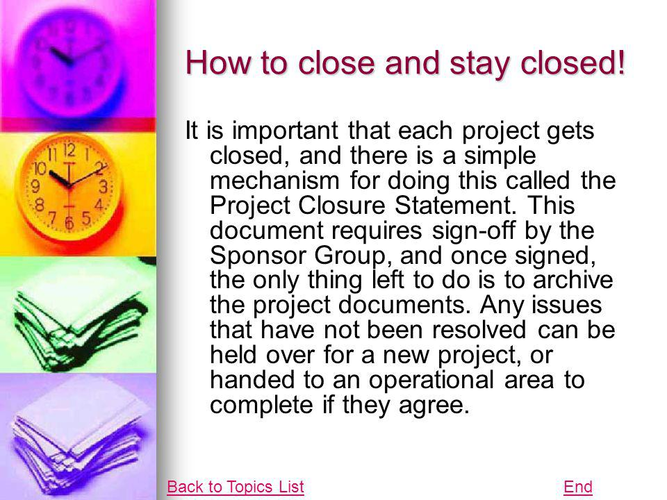 How to close and stay closed! It is important that each project gets closed, and there is a simple mechanism for doing this called the Project Closure