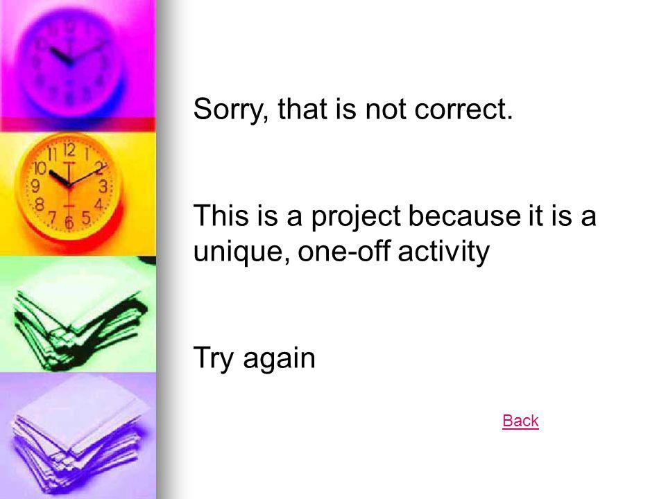 Sorry, that is not correct. This is a project because it is a unique, one-off activity Try again Back