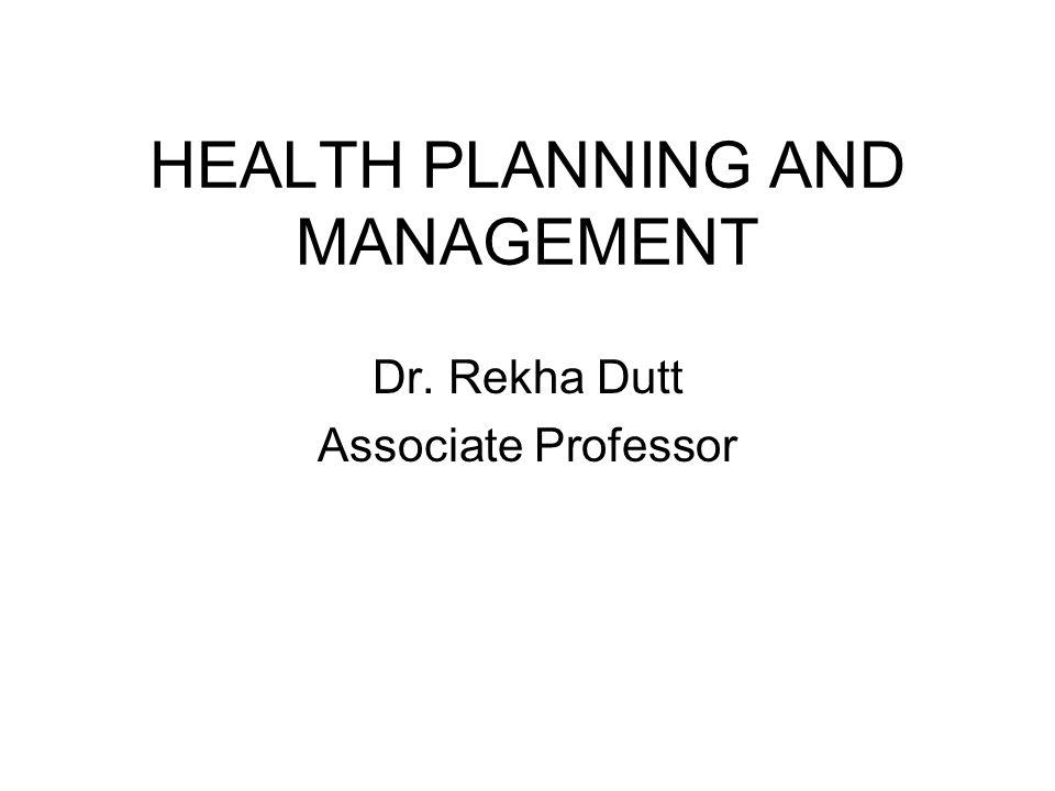 HEALTH PLANNING AND MANAGEMENT Dr. Rekha Dutt Associate Professor