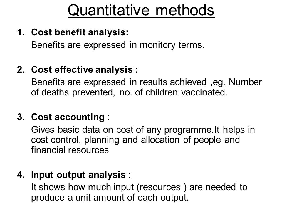 Quantitative methods 1.Cost benefit analysis: Benefits are expressed in monitory terms. 2.Cost effective analysis : Benefits are expressed in results