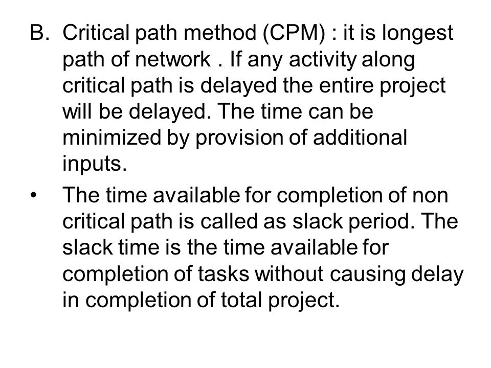 B.Critical path method (CPM) : it is longest path of network. If any activity along critical path is delayed the entire project will be delayed. The t