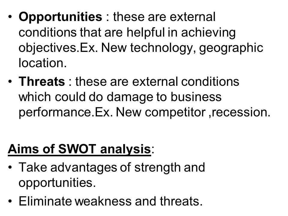 Opportunities : these are external conditions that are helpful in achieving objectives.Ex. New technology, geographic location. Threats : these are ex