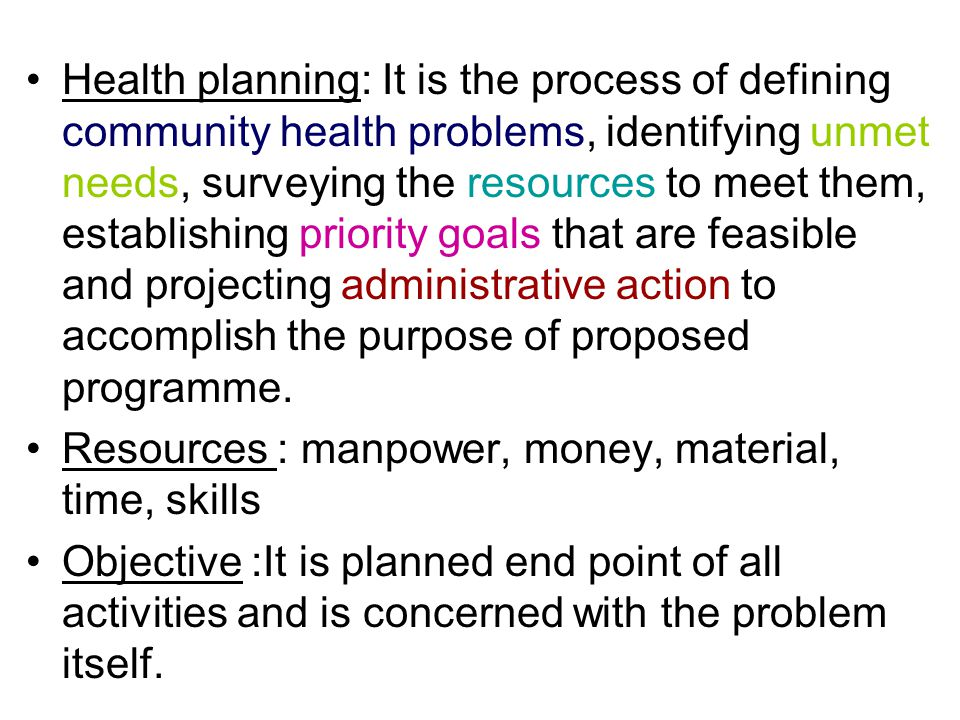 Health planning: It is the process of defining community health problems, identifying unmet needs, surveying the resources to meet them, establishing
