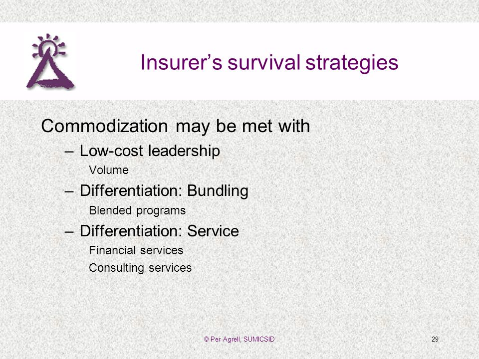 © Per Agrell, SUMICSID29 Insurers survival strategies Commodization may be met with –Low-cost leadership Volume –Differentiation: Bundling Blended programs –Differentiation: Service Financial services Consulting services