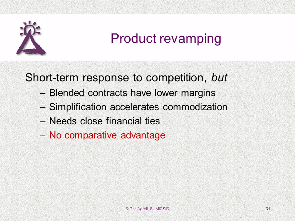 © Per Agrell, SUMICSID31 Product revamping Short-term response to competition, but –Blended contracts have lower margins –Simplification accelerates commodization –Needs close financial ties –No comparative advantage