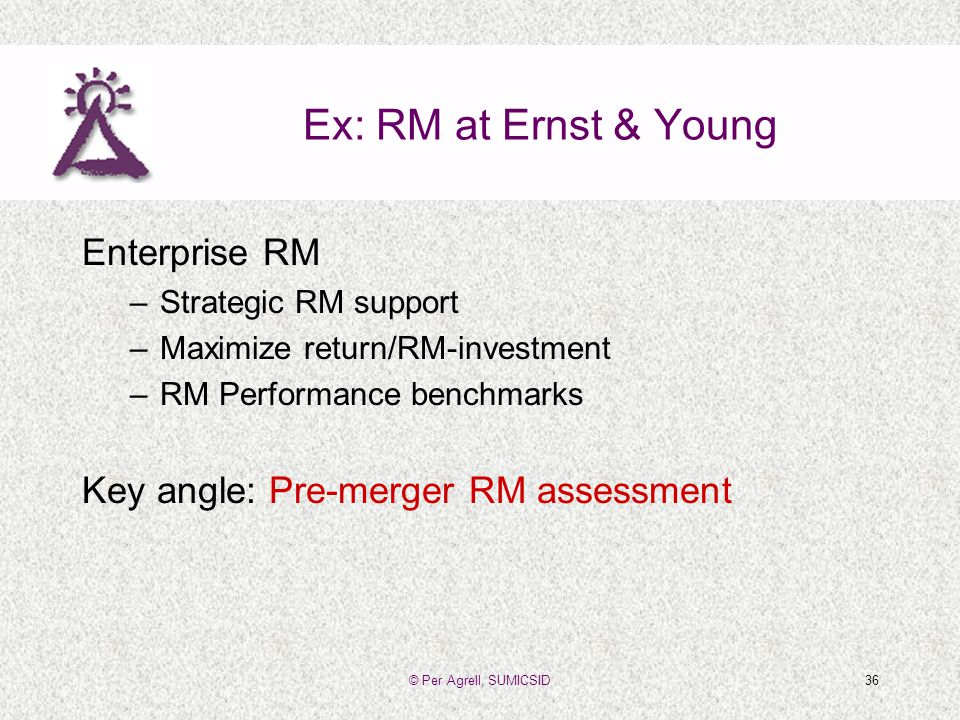 © Per Agrell, SUMICSID36 Ex: RM at Ernst & Young Enterprise RM –Strategic RM support –Maximize return/RM-investment –RM Performance benchmarks Key angle: Pre-merger RM assessment