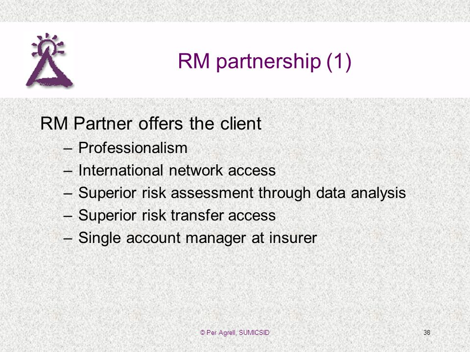 © Per Agrell, SUMICSID38 RM partnership (1) RM Partner offers the client –Professionalism –International network access –Superior risk assessment through data analysis –Superior risk transfer access –Single account manager at insurer