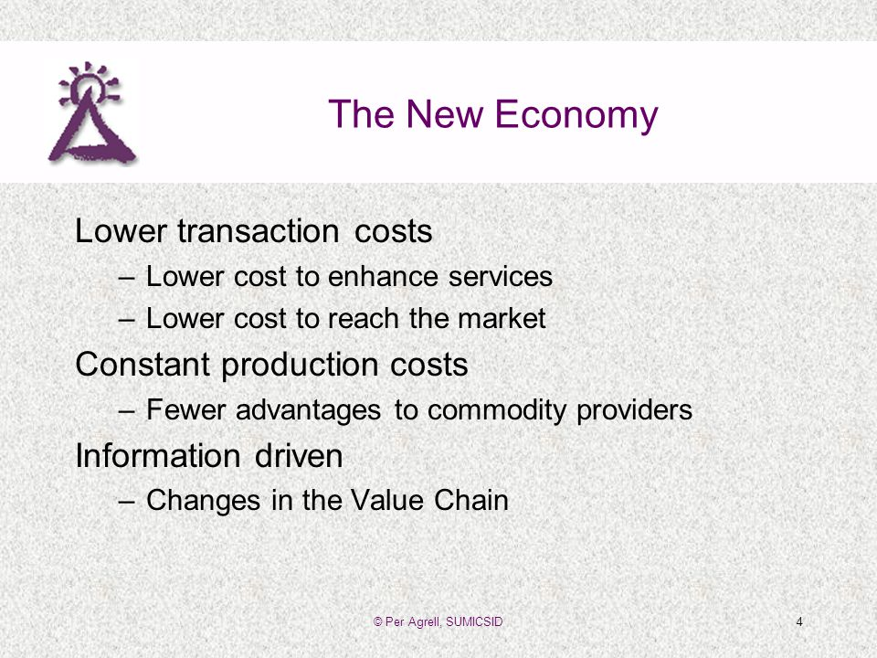 © Per Agrell, SUMICSID4 The New Economy Lower transaction costs –Lower cost to enhance services –Lower cost to reach the market Constant production costs –Fewer advantages to commodity providers Information driven –Changes in the Value Chain