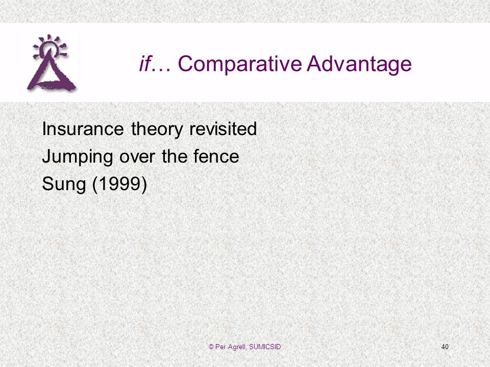 © Per Agrell, SUMICSID40 if… Comparative Advantage Insurance theory revisited Jumping over the fence Sung (1999)