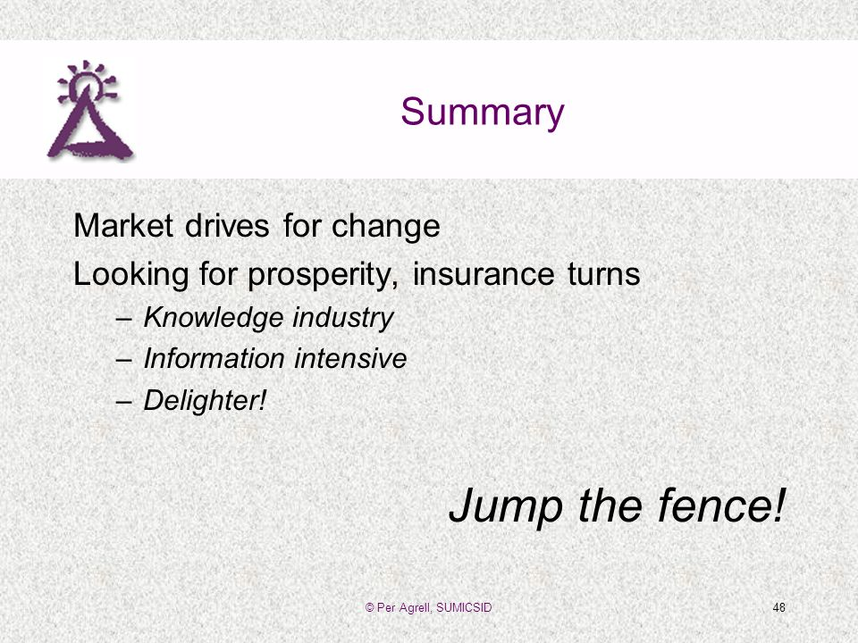 © Per Agrell, SUMICSID48 Summary Market drives for change Looking for prosperity, insurance turns –Knowledge industry –Information intensive –Delighter.