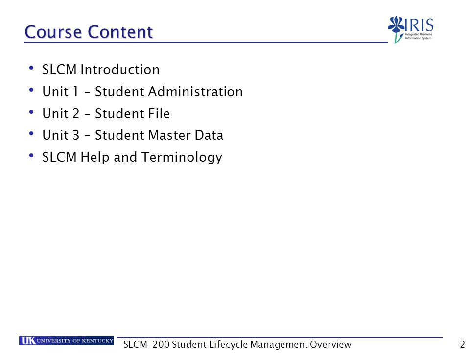 Learning Objectives Understand the integration of SLCM processes with each other and with other IRIS functions Understand the Student Administration tab on the myUK portal Navigate the Student File tabs Navigate Student Master Data tabs Note: The student data used in this course is not real University student data.