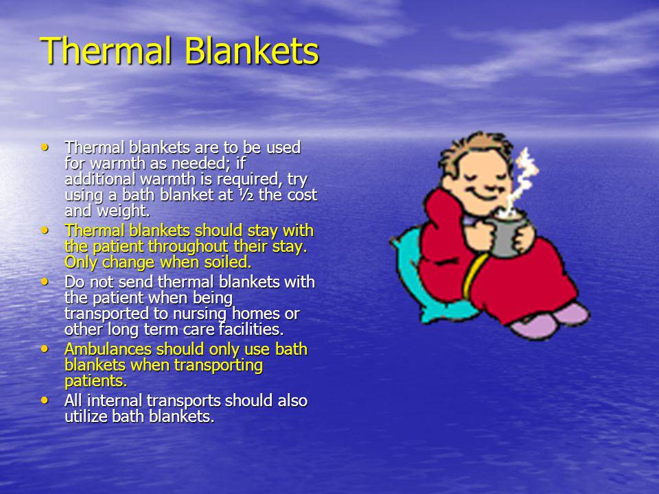 Thermal Blankets Thermal blankets are to be used for warmth as needed; if additional warmth is required, try using a bath blanket at ½ the cost and we