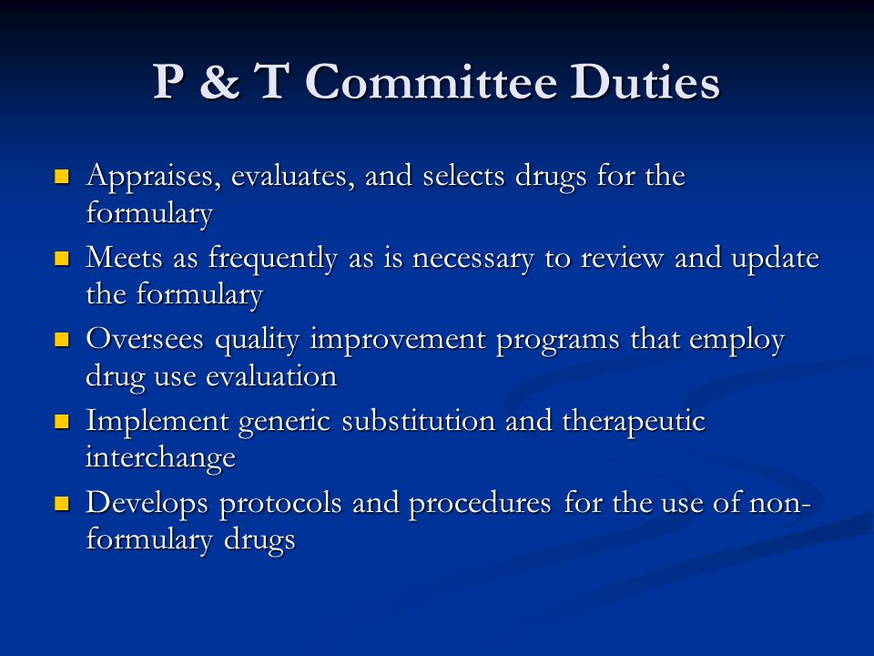 P & T Committee Duties Appraises, evaluates, and selects drugs for the formulary Appraises, evaluates, and selects drugs for the formulary Meets as frequently as is necessary to review and update the formulary Meets as frequently as is necessary to review and update the formulary Oversees quality improvement programs that employ drug use evaluation Oversees quality improvement programs that employ drug use evaluation Implement generic substitution and therapeutic interchange Implement generic substitution and therapeutic interchange Develops protocols and procedures for the use of non- formulary drugs Develops protocols and procedures for the use of non- formulary drugs