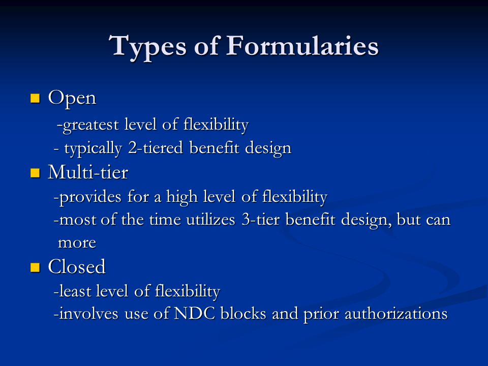 Types of Formularies Open Open - greatest level of flexibility - greatest level of flexibility - typically 2-tiered benefit design - typically 2-tiered benefit design Multi-tier Multi-tier -provides for a high level of flexibility -provides for a high level of flexibility -most of the time utilizes 3-tier benefit design, but can -most of the time utilizes 3-tier benefit design, but can more more Closed Closed -least level of flexibility -least level of flexibility -involves use of NDC blocks and prior authorizations -involves use of NDC blocks and prior authorizations