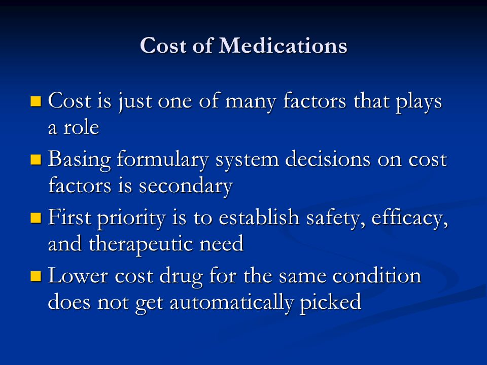 Cost of Medications Cost is just one of many factors that plays a role Cost is just one of many factors that plays a role Basing formulary system decisions on cost factors is secondary Basing formulary system decisions on cost factors is secondary First priority is to establish safety, efficacy, and therapeutic need First priority is to establish safety, efficacy, and therapeutic need Lower cost drug for the same condition does not get automatically picked Lower cost drug for the same condition does not get automatically picked