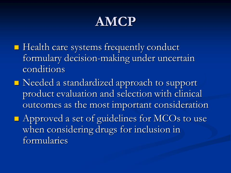 AMCP Health care systems frequently conduct formulary decision-making under uncertain conditions Health care systems frequently conduct formulary decision-making under uncertain conditions Needed a standardized approach to support product evaluation and selection with clinical outcomes as the most important consideration Needed a standardized approach to support product evaluation and selection with clinical outcomes as the most important consideration Approved a set of guidelines for MCOs to use when considering drugs for inclusion in formularies Approved a set of guidelines for MCOs to use when considering drugs for inclusion in formularies