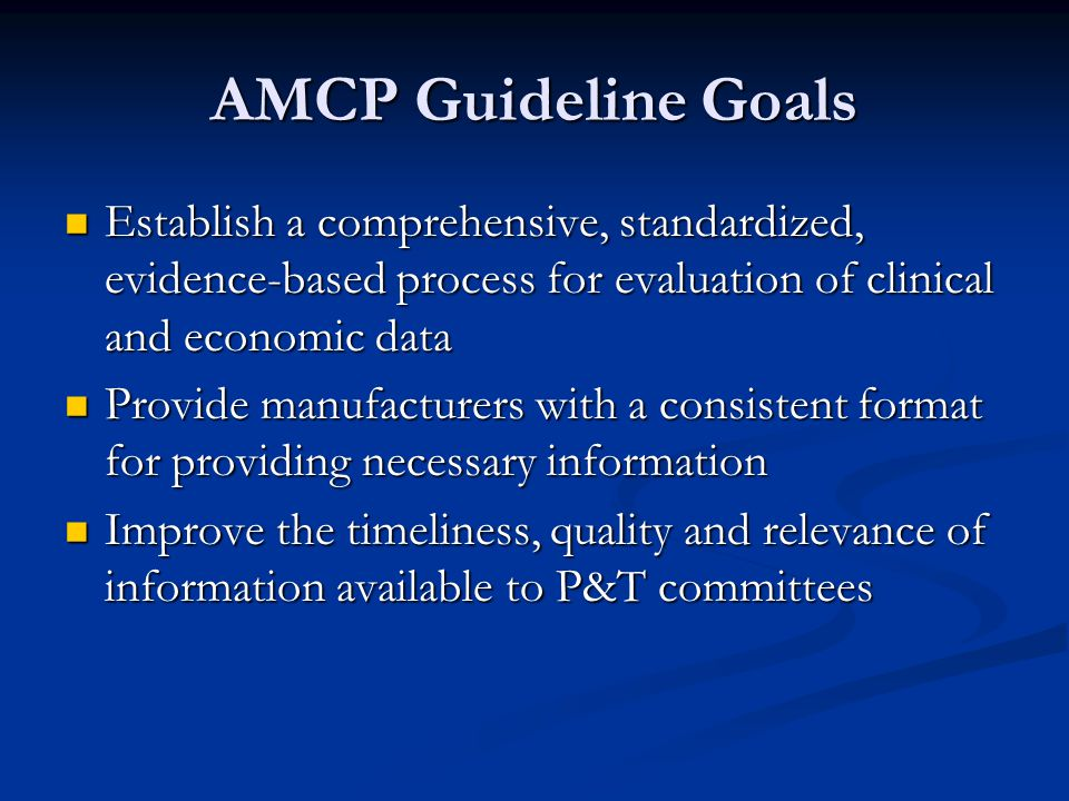 AMCP Guideline Goals Establish a comprehensive, standardized, evidence-based process for evaluation of clinical and economic data Establish a comprehensive, standardized, evidence-based process for evaluation of clinical and economic data Provide manufacturers with a consistent format for providing necessary information Provide manufacturers with a consistent format for providing necessary information Improve the timeliness, quality and relevance of information available to P&T committees Improve the timeliness, quality and relevance of information available to P&T committees