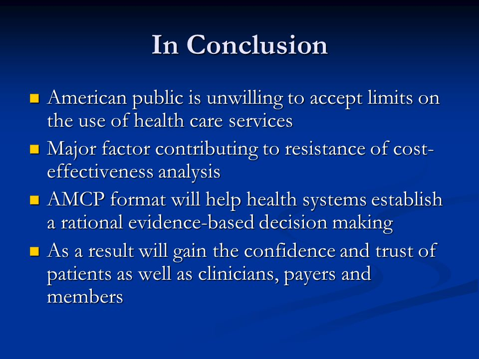 In Conclusion American public is unwilling to accept limits on the use of health care services American public is unwilling to accept limits on the use of health care services Major factor contributing to resistance of cost- effectiveness analysis Major factor contributing to resistance of cost- effectiveness analysis AMCP format will help health systems establish a rational evidence-based decision making AMCP format will help health systems establish a rational evidence-based decision making As a result will gain the confidence and trust of patients as well as clinicians, payers and members As a result will gain the confidence and trust of patients as well as clinicians, payers and members