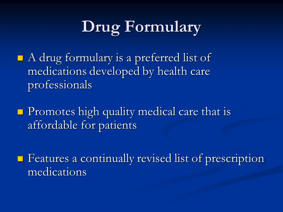 Drug Formulary A drug formulary is a preferred list of medications developed by health care professionals A drug formulary is a preferred list of medications developed by health care professionals Promotes high quality medical care that is affordable for patients Promotes high quality medical care that is affordable for patients Features a continually revised list of prescription medications Features a continually revised list of prescription medications