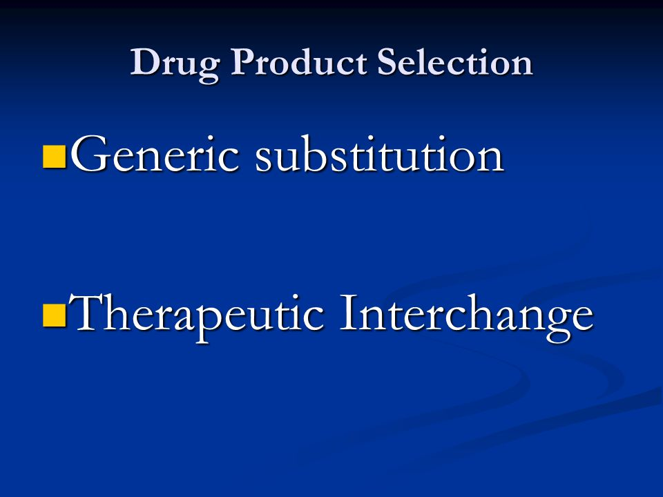 Drug Product Selection Generic substitution Generic substitution Therapeutic Interchange Therapeutic Interchange
