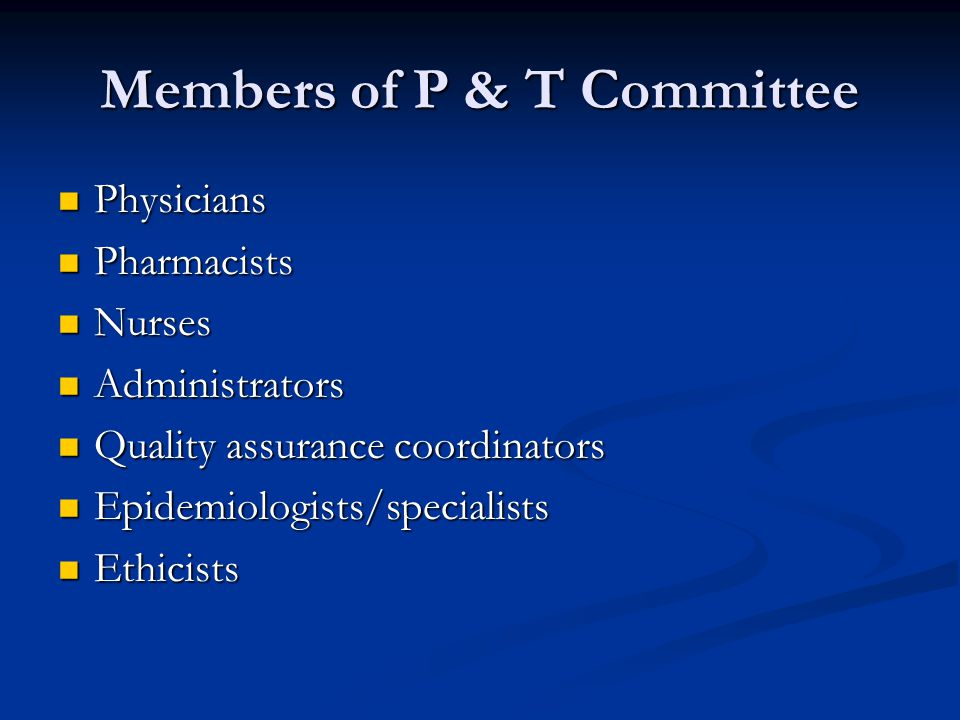 Members of P & T Committee Physicians Physicians Pharmacists Pharmacists Nurses Nurses Administrators Administrators Quality assurance coordinators Quality assurance coordinators Epidemiologists/specialists Epidemiologists/specialists Ethicists Ethicists