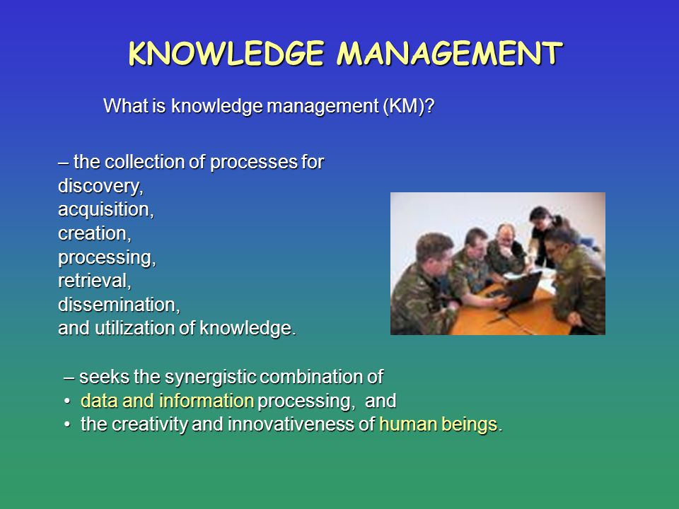 KNOWLEDGE MANAGEMENT What is knowledge management (KM)? – the collection of processes for discovery,acquisition,creation,processing,retrieval,dissemin
